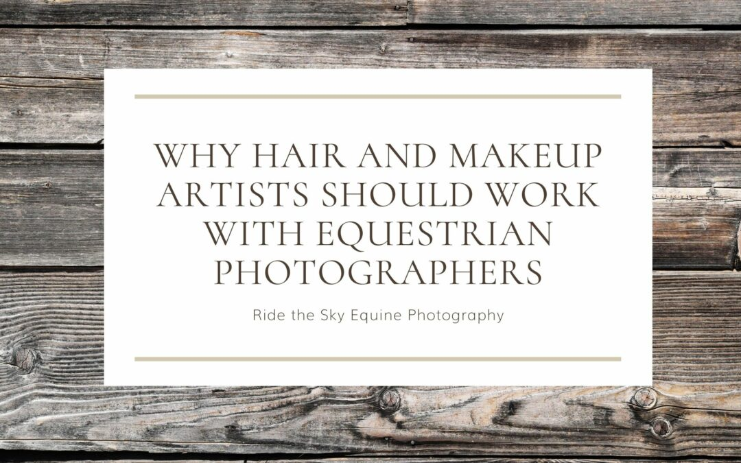 Why Hair and Makeup Artists Should Work with Equestrian Photographers